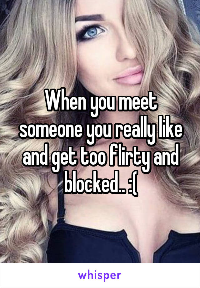 When you meet someone you really like and get too flirty and blocked.. :(