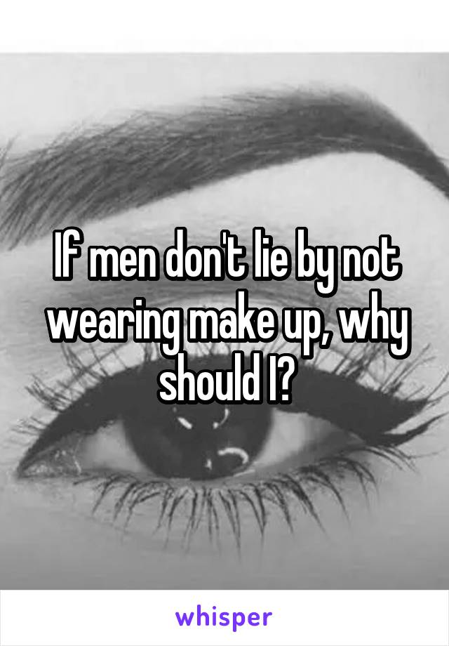 If men don't lie by not wearing make up, why should I?