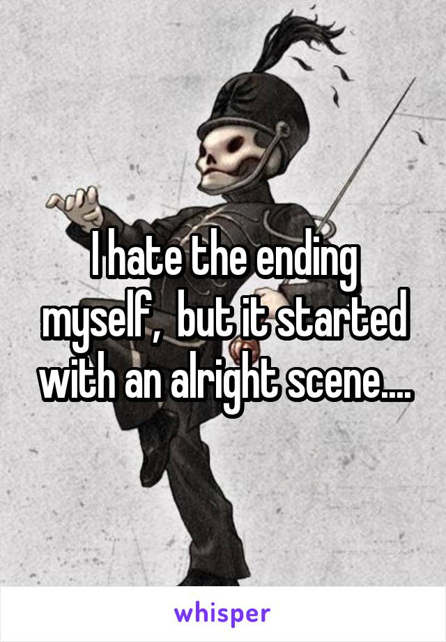 I hate the ending myself,  but it started with an alright scene....