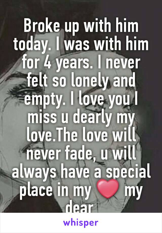 Broke up with him today. I was with him for 4 years. I never felt so lonely and empty. I love you I miss u dearly my love.The love will never fade, u will always have a special place in my ❤ my dear