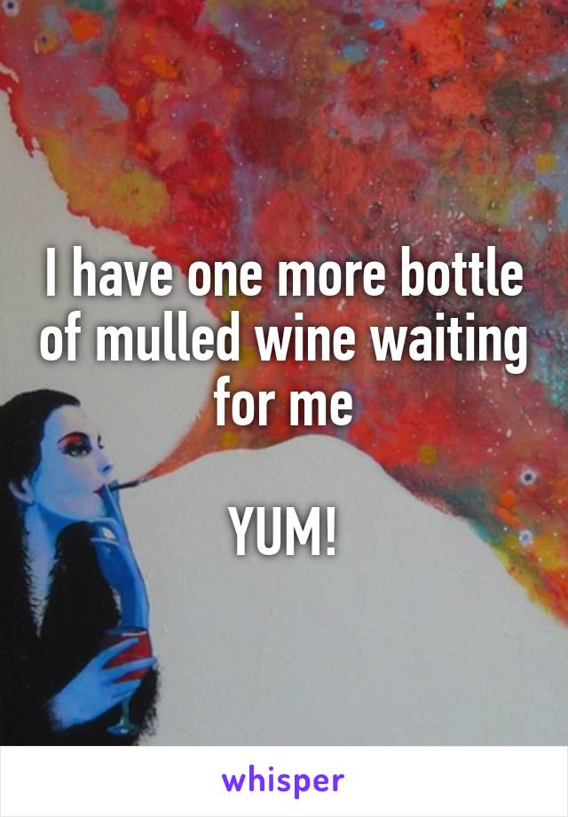 I have one more bottle of mulled wine waiting for me  YUM!