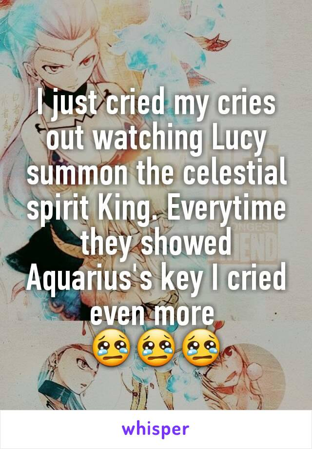 I just cried my cries out watching Lucy summon the celestial spirit King. Everytime they showed Aquarius's key I cried even more  😢😢😢