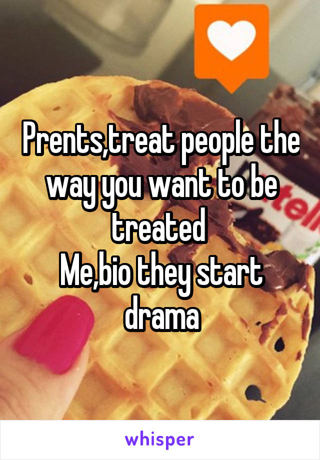 Prents,treat people the way you want to be treated  Me,bio they start drama