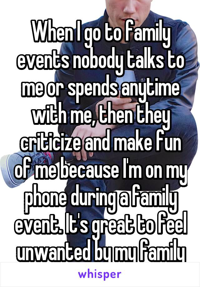 When I go to family events nobody talks to me or spends anytime with me, then they criticize and make fun of me because I'm on my phone during a family event. It's great to feel unwanted by my family