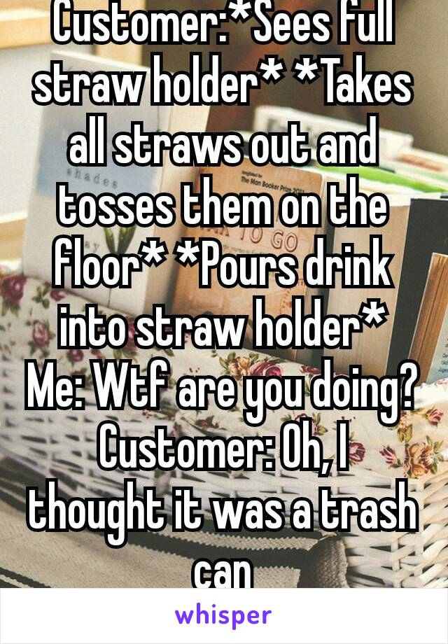 Customer:*Sees full straw holder* *Takes all straws out and tosses them on the floor* *Pours drink into straw holder* Me: Wtf are you doing? Customer: Oh, I thought it was a trash can Me: 🤔🤔😒😒
