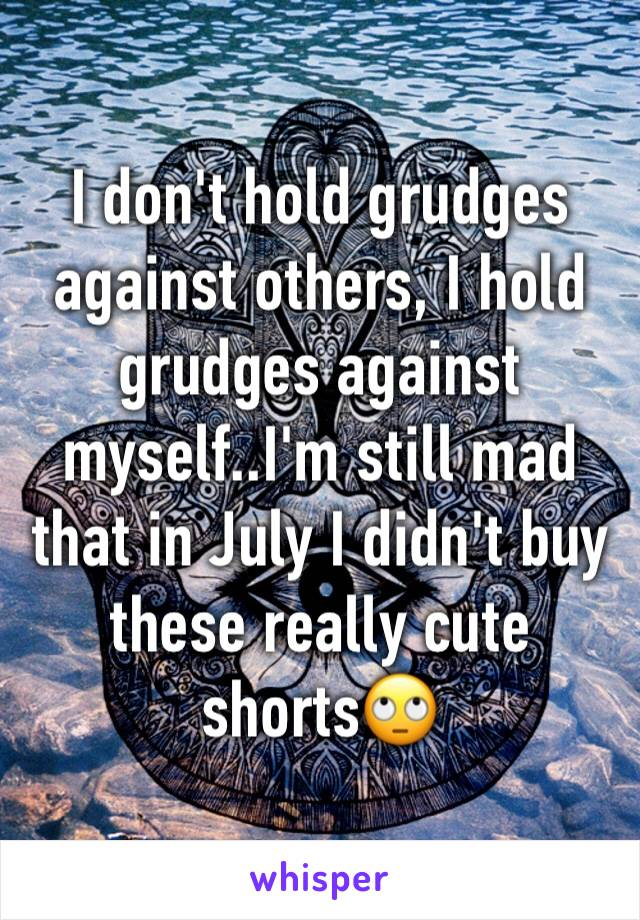 I don't hold grudges against others, I hold grudges against myself..I'm still mad that in July I didn't buy these really cute shorts🙄