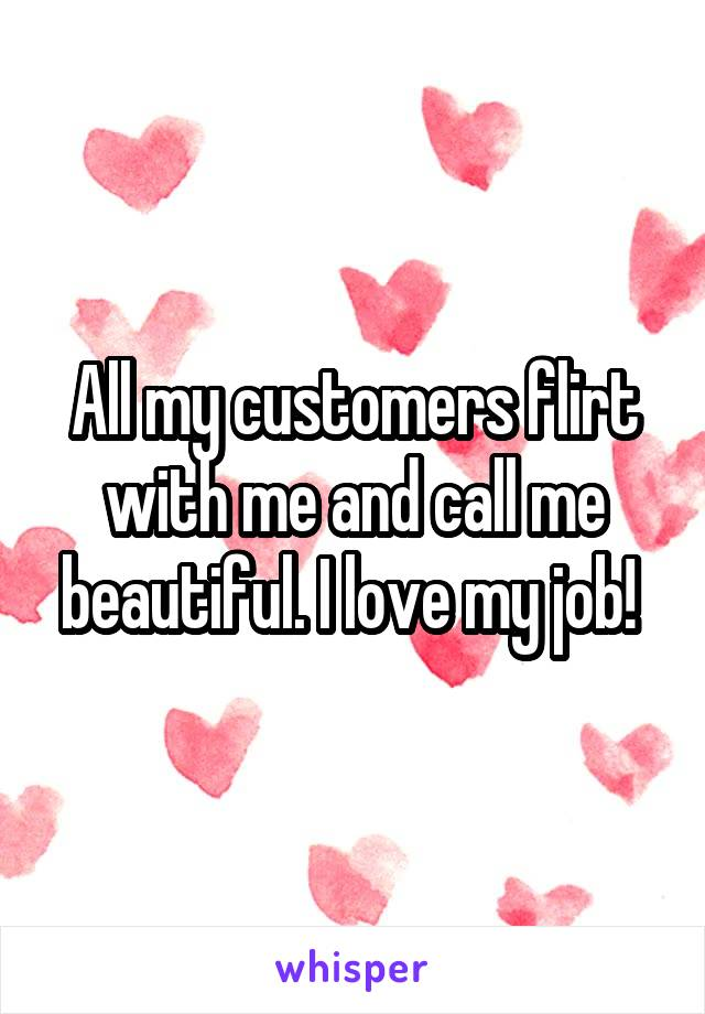 All my customers flirt with me and call me beautiful. I love my job!