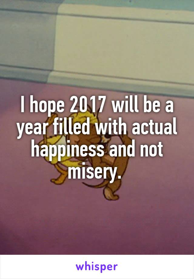 I hope 2017 will be a year filled with actual happiness and not misery.