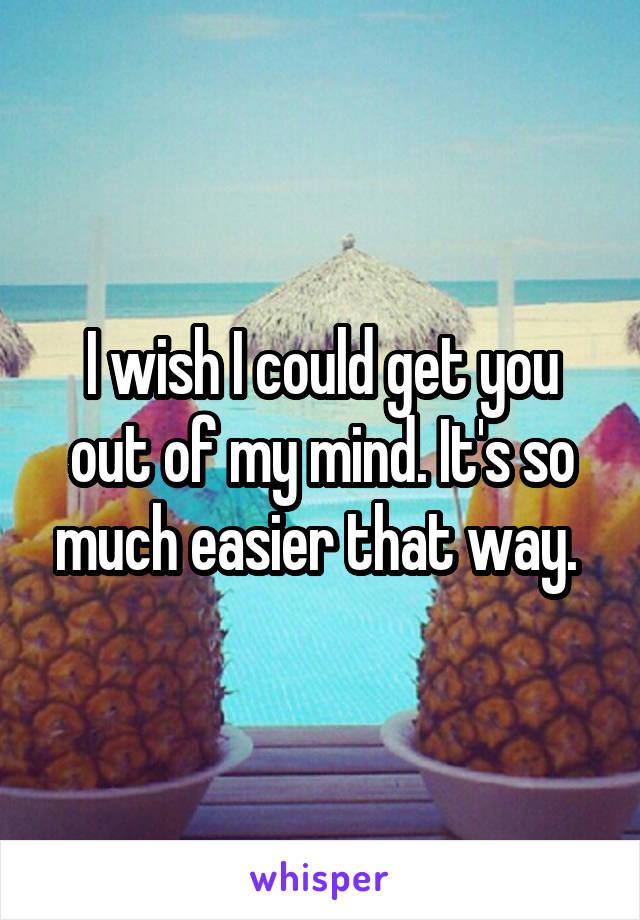 I wish I could get you out of my mind. It's so much easier that way.