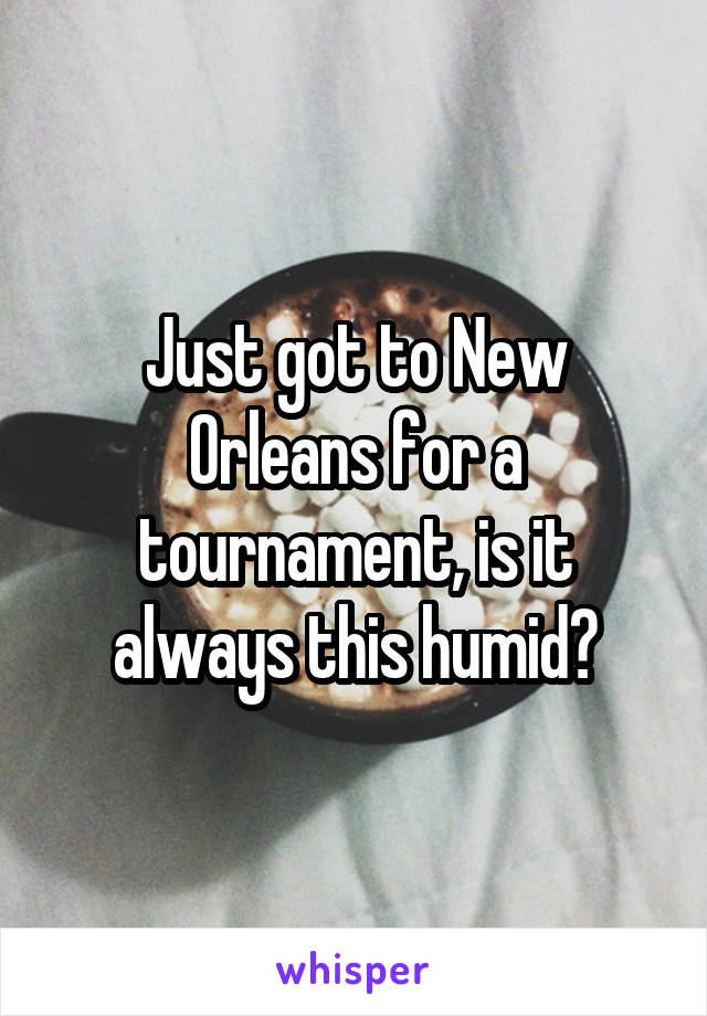 Just got to New Orleans for a tournament, is it always this humid?