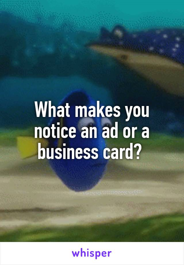 What makes you notice an ad or a business card?