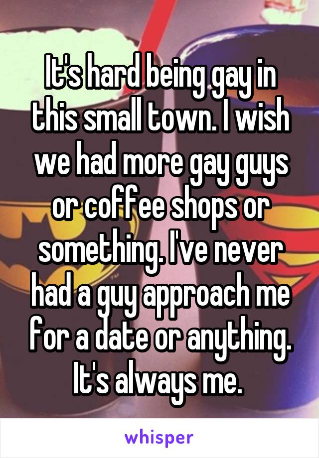 It's hard being gay in this small town. I wish we had more gay guys or coffee shops or something. I've never had a guy approach me for a date or anything. It's always me.