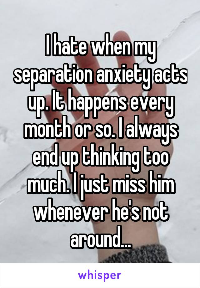 I hate when my separation anxiety acts up. It happens every month or so. I always end up thinking too much. I just miss him whenever he's not around...