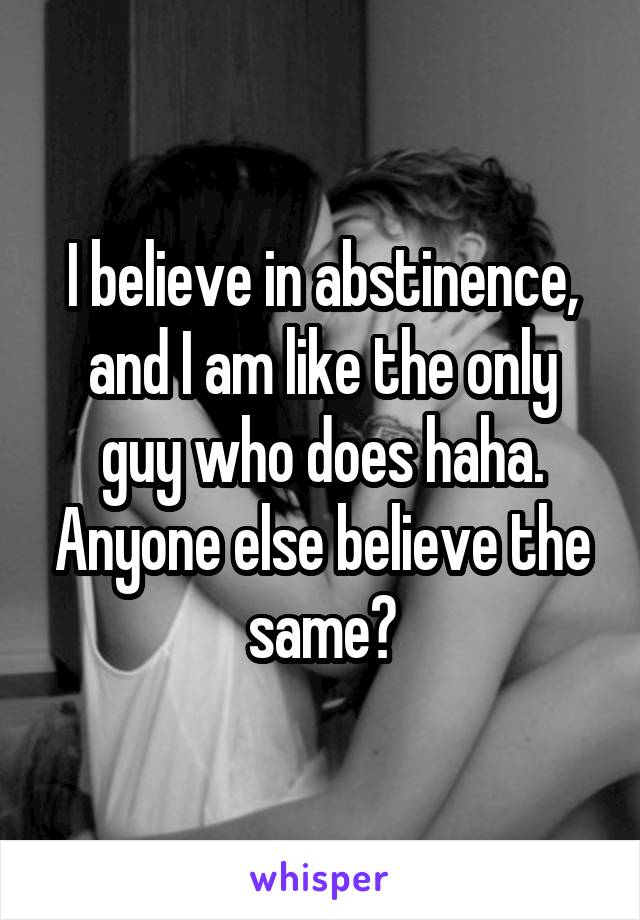 I believe in abstinence, and I am like the only guy who does haha. Anyone else believe the same?