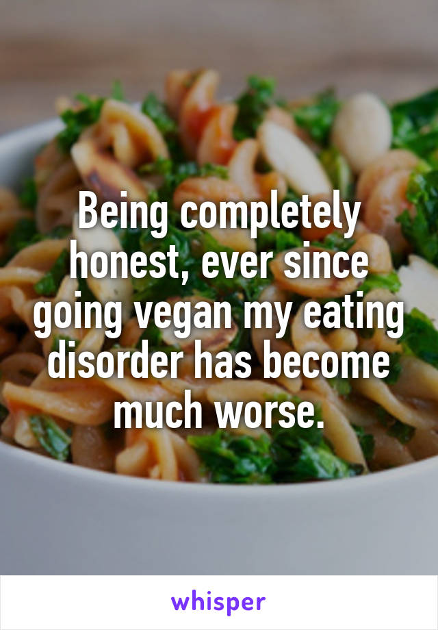 Being completely honest, ever since going vegan my eating disorder has become much worse.