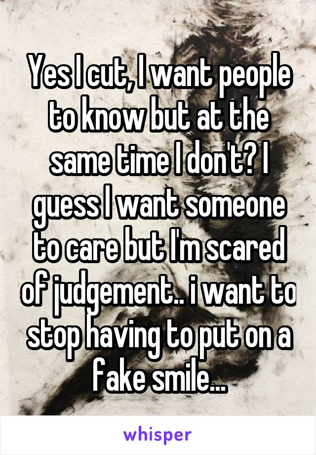 Yes I cut, I want people to know but at the same time I don't? I guess I want someone to care but I'm scared of judgement.. i want to stop having to put on a fake smile...