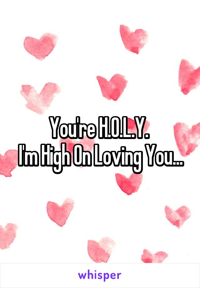 You're H.O.L.Y.  I'm High On Loving You...