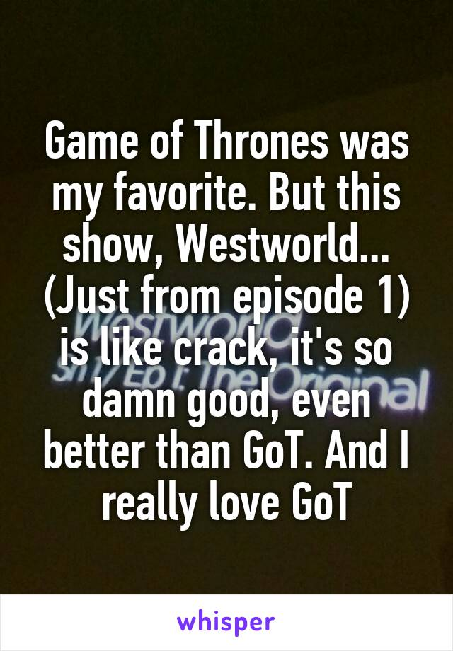 Game of Thrones was my favorite. But this show, Westworld... (Just from episode 1) is like crack, it's so damn good, even better than GoT. And I really love GoT