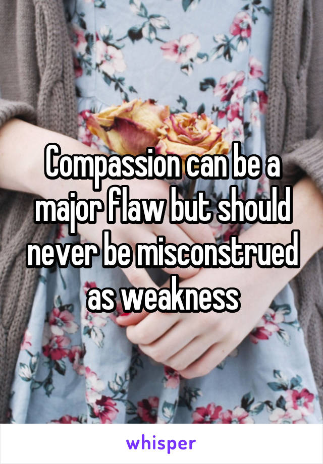 Compassion can be a major flaw but should never be misconstrued as weakness