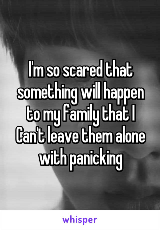 I'm so scared that something will happen to my family that I Can't leave them alone with panicking