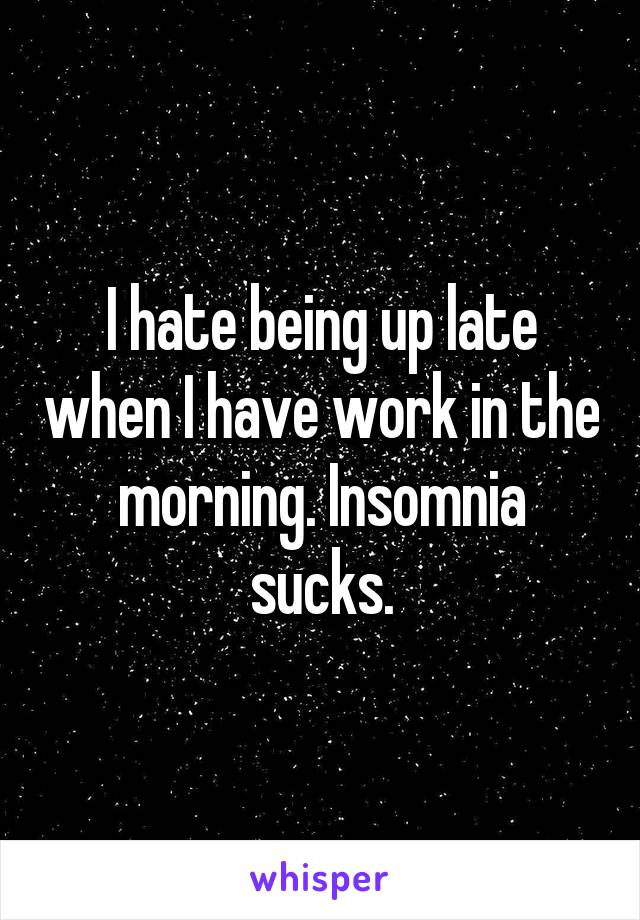 I hate being up late when I have work in the morning. Insomnia sucks.
