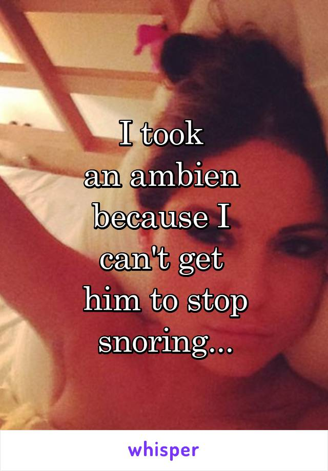I took  an ambien  because I  can't get  him to stop snoring...