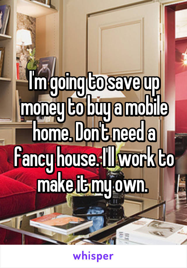 I'm going to save up money to buy a mobile home. Don't need a fancy house. I'll work to make it my own.