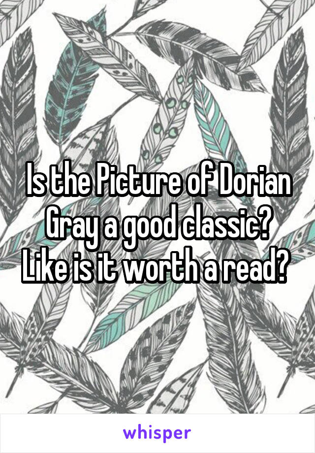 Is the Picture of Dorian Gray a good classic? Like is it worth a read?