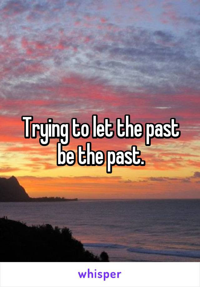 Trying to let the past be the past.