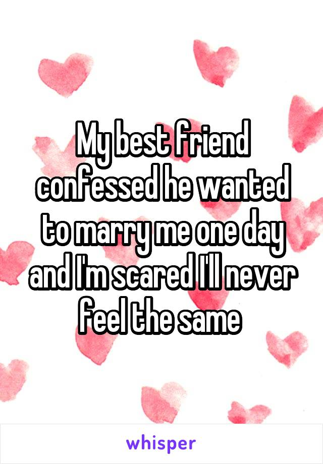 My best friend confessed he wanted to marry me one day and I'm scared I'll never feel the same