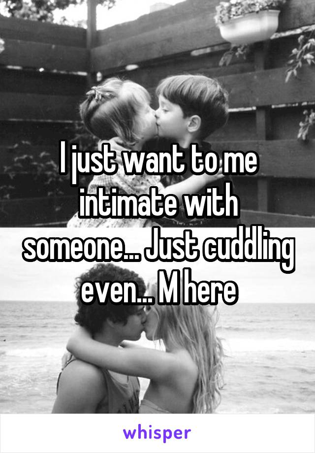 I just want to me intimate with someone... Just cuddling even... M here