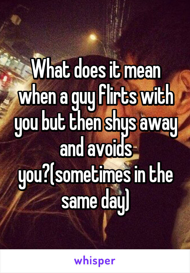What does it mean when a guy flirts with you but then shys away and avoids you?(sometimes in the same day)
