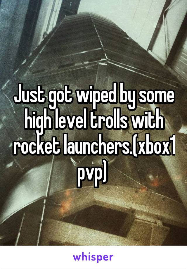 Just got wiped by some high level trolls with rocket launchers.(xbox1 pvp)