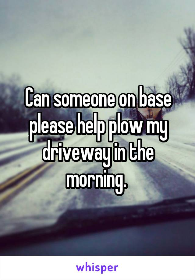 Can someone on base please help plow my driveway in the morning.