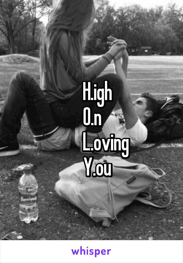 H.igh O.n         L.oving    Y.ou