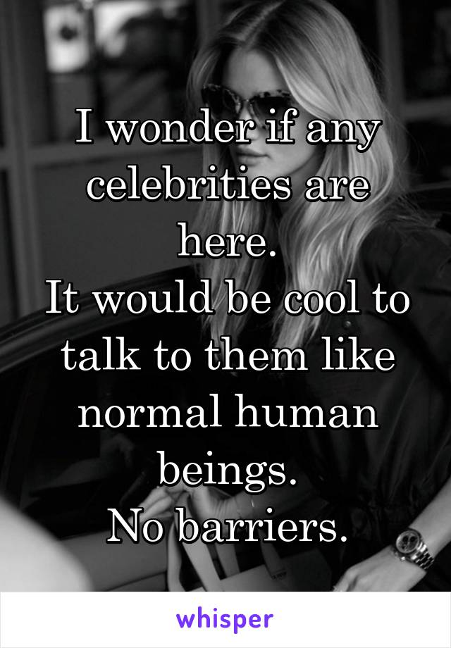 I wonder if any celebrities are here. It would be cool to talk to them like normal human beings. No barriers.