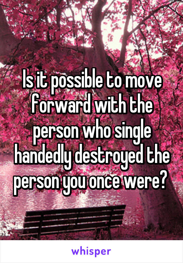 Is it possible to move forward with the person who single handedly destroyed the person you once were?