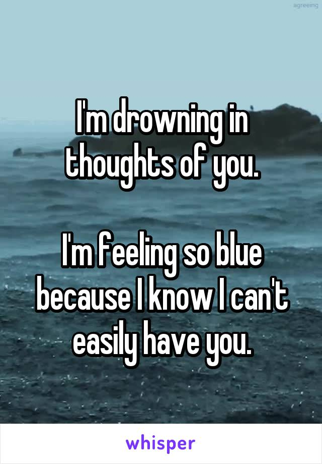 I'm drowning in thoughts of you.  I'm feeling so blue because I know I can't easily have you.