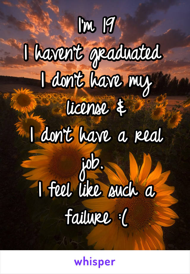 I'm 19 I haven't graduated  I don't have my license & I don't have a real job.  I feel like such a failure :(