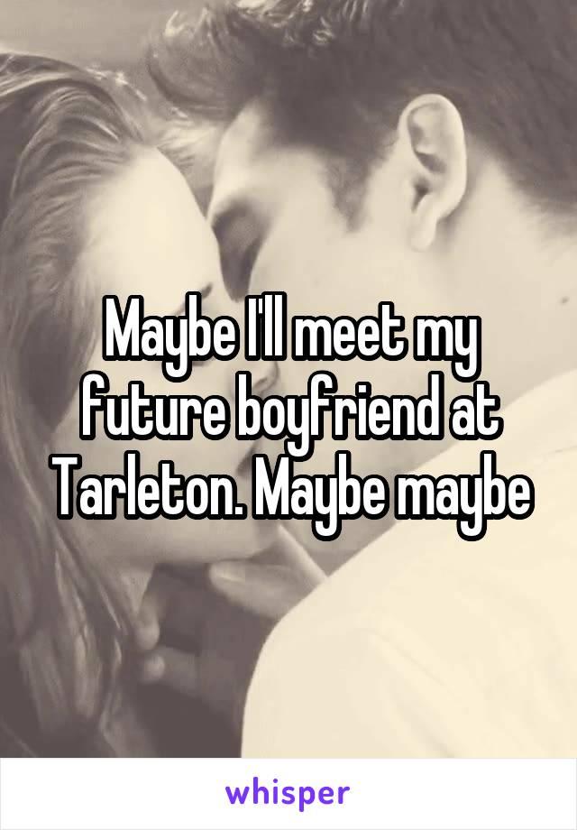 Maybe I'll meet my future boyfriend at Tarleton. Maybe maybe