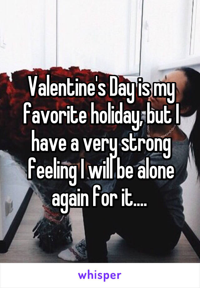 Valentine's Day is my favorite holiday, but I have a very strong feeling I will be alone again for it....