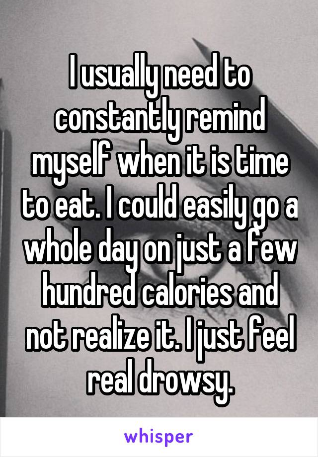 I usually need to constantly remind myself when it is time to eat. I could easily go a whole day on just a few hundred calories and not realize it. I just feel real drowsy.