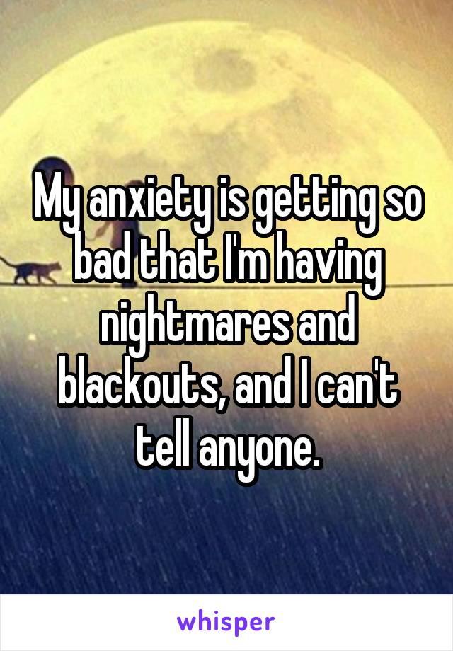 My anxiety is getting so bad that I'm having nightmares and blackouts, and I can't tell anyone.