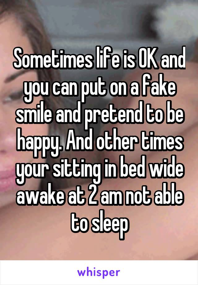 Sometimes life is OK and you can put on a fake smile and pretend to be happy. And other times your sitting in bed wide awake at 2 am not able to sleep