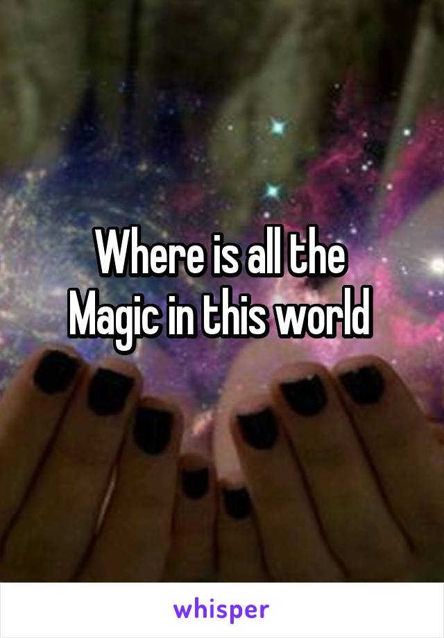 Where is all the  Magic in this world