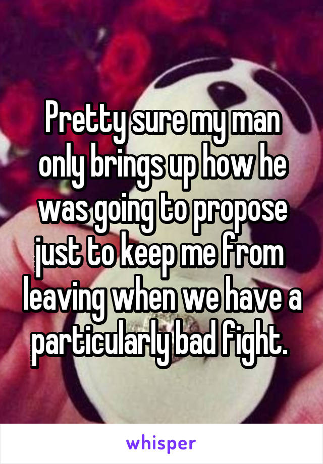 Pretty sure my man only brings up how he was going to propose just to keep me from  leaving when we have a particularly bad fight.