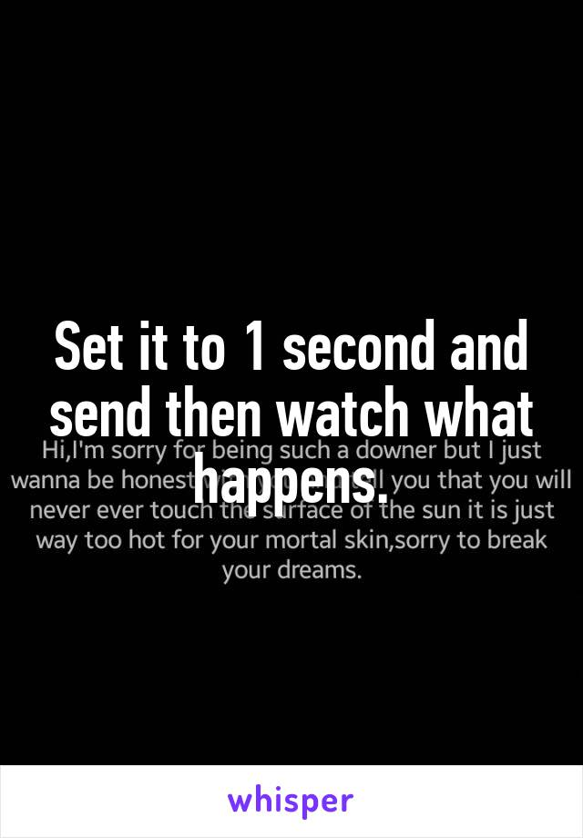 Set it to 1 second and send then watch what happens.