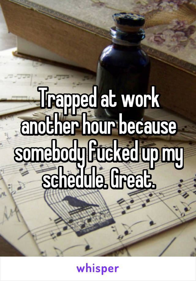 Trapped at work another hour because somebody fucked up my schedule. Great.