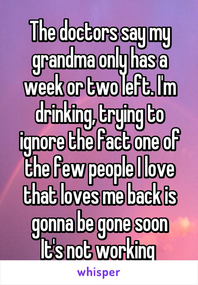 The doctors say my grandma only has a week or two left. I'm drinking, trying to ignore the fact one of the few people I love that loves me back is gonna be gone soon It's not working