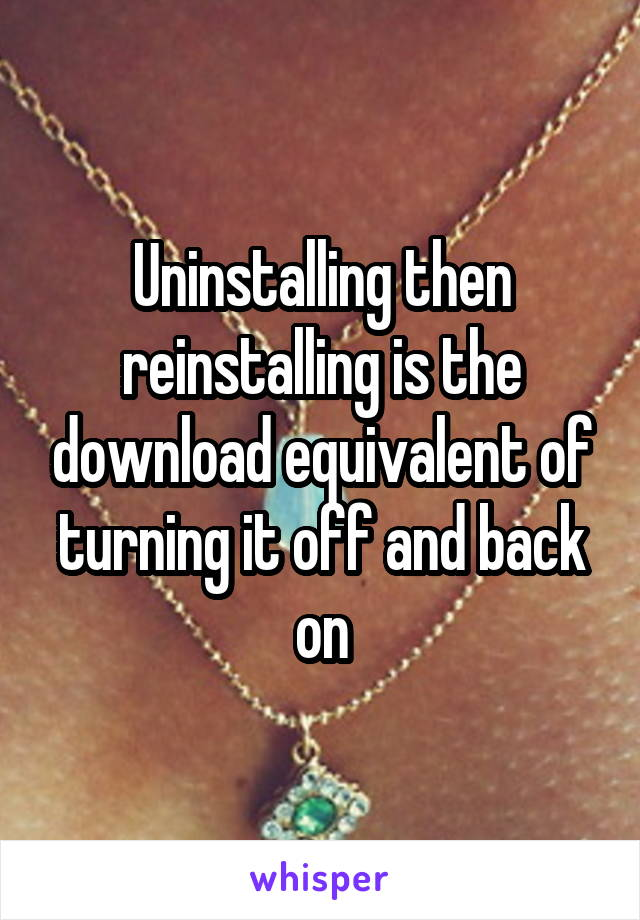 Uninstalling then reinstalling is the download equivalent of turning it off and back on